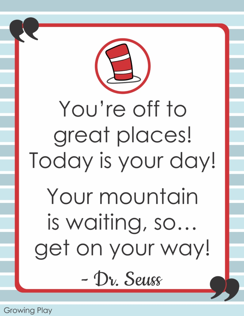 You're off to great places. Today is your day. Your mountain is waiting so... get on your way!